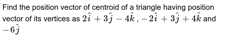 Find the position vector of centroid of a triangle having position vector of its vertices as `2i+3j-4k, -2i+3j+4k and -6j