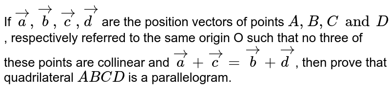 Let `veca,vecb,vecc` and `vecd` are the position vectors of points  A,B,C,D, such that no three of them are collinear and `veca+vecc=vecb+vecd`, then ABCD is a