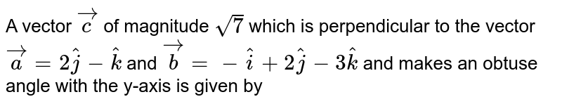 A vector `vecc` of magnitude `sqrt(7)` which is perpendicular to the vector `veca=2hatj-hatk` and `vecb=-hati+2hatj-3hatk` and makes an obtuse angle with the y-axis is given by