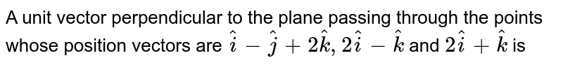 A unit vector perpendicular  to the plane passing through the points whose position vectors are `hati-hatj+2hatk, 2hati-hatk` and `2hati+hatk` is