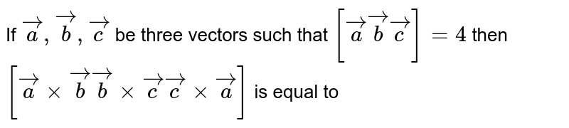 If `veca,vecb,vecc` be three vectors such that `[veca vecb vec c]=4` then `[vecaxxvecb   vecbxxvecc  veccxxveca]` is equal to