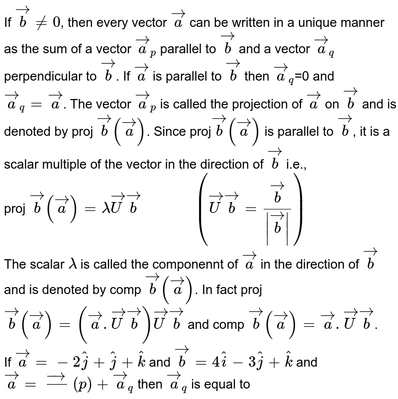 """If `vecb ne 0`, then every vector `veca` can be written in a unique manner as the sum of a vector `veca_(p)` parallel to `vecb` and a vector `veca_(q)` perpendicular to `vecb`. If `veca` is parallel to `vecb` then `veca_(q)`=0 and `veca_(q)=veca`. The vector `veca_(p)` is called the projection of `veca` on `vecb` and is denoted by proj `vecb(veca)`. Since proj`vecb(veca)` is parallel to `vecb`, it is a scalar multiple of the vector in the direction of `vecb` i.e., <br> proj `vecb(veca)=lambdavecUvecb""""          """" (vecUvecb=(vecb)/( vecb ))` <br> The scalar `lambda` is called the componennt of `veca` in the direction of `vecb` and is denoted by comp `vecb(veca)`. In fact proj `vecb(veca)=(veca.vecUvecb)vecUvecb` and comp `vecb(veca)=veca.vecUvecb`. <br> If `veca=-2hatj+hatj+hatk` and `vecb=4hati-3hatj+hatk` and `veca=vec_(p)+veca_(q)` then `veca_(q)` is equal to"""