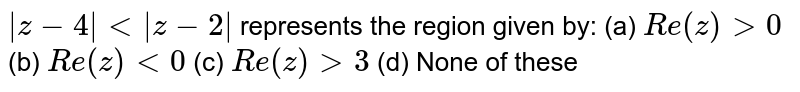 `|z-4| < |z-2|` represents the region given by: (a) `Re(z) > 0` (b) `Re(z) < 0` (c) `Re(z) > 3` (d) None of these