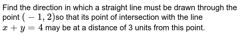 """Find the direction in which a straight line must be drawn through   the point `(1,"""" """"2)` so that its point of   intersection with the line `x"""" """"+"""" """"y"""" """""""" """"4` may be at a distance of 3   units from this point."""