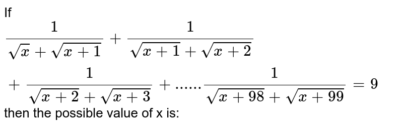 If `1/(sqrtx +sqrt(x+1)) + 1/(sqrt(x+1) +sqrt(x+2)) +  1/(sqrt(x+2) +sqrt(x+3)) + ......  1/(sqrt(x+98) +sqrt(x+99)) = 9` then the possible value of x is: