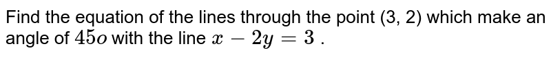 Find the equation of the lines through the point (3, 2) which make   an angle of `45o` with the line `x-2y=3` .