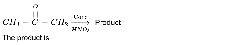"""`CH_(3)-overset(O)overset(  )C-CH_(2)overset(""""Conc"""")underset(HNO_(3))to` Product <br> The product is <br>"""