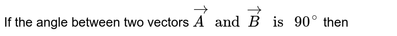 """If the angle  between two vectors `vecA and vecB """" is """" 90^(@)` then"""
