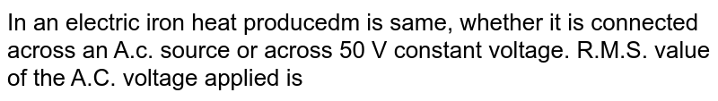 In an electric iron  heat producedm is same, whether it is connected across an A.c. source or across 50 V constant voltage. R.M.S. value of the A.C. voltage applied is