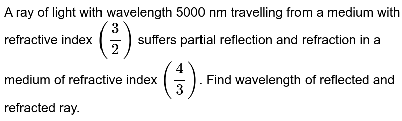 A ray of light with wavelength 5000 nm travelling from a medium with refractive index `(3/2)` suffers partial reflection and refraction in a medium of refractive index `(4/3)`. Find wavelength of reflected and refracted ray.