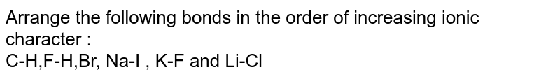 Arrange the following bonds in the order of increasing ionic character :  <br> C-H,F-H,Br,  Na-I , K-F and Li-Cl