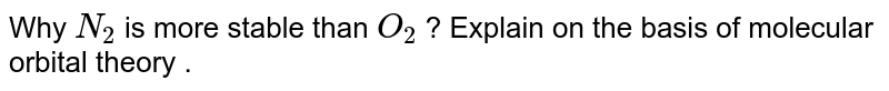 Why `N_(2)` is more stable than `O_(2)` ? Explain on the basis of molecular orbital theory .