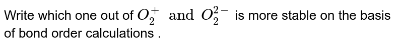 Write which one out of `O_(2)^(+)  and O_(2)^(2-) ` is more stable on the basis of bond order calculations .