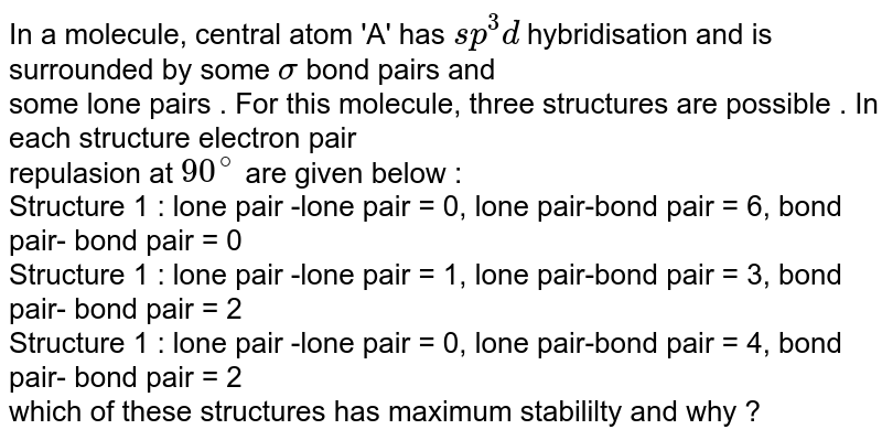 In a molecule, central atom 'A' has ` sp^(3) d ` hybridisation  and is surrounded by some `sigma ` bond pairs and  <br> some lone pairs . For this molecule, three structures are possible . In each structure electron pair <br> repulasion at ` 90^(@)`  are given below :  <br> Structure 1 : lone pair -lone pair = 0, lone pair-bond pair = 6, bond pair- bond pair = 0  <br> Structure 1 : lone pair -lone pair = 1, lone pair-bond pair = 3, bond pair- bond pair = 2  <br> Structure 1 : lone pair -lone pair = 0, lone pair-bond pair = 4, bond pair- bond pair = 2  <br>  which of these structures has maximum stabililty and why ?
