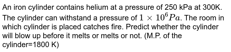 An iron cylinder contains helium at a pressure of 250 kPa at 300K. The cylinder can withstand a pressure of `1xx10^(6)Pa`. The room in which cylinder is placed catches fire. Predict whether the cylinder will blow up before it melts or melts or not. (M.P. of the cylinder=1800 K)