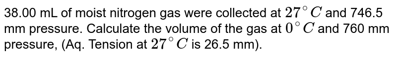38.00 mL of moist nitrogen gas were collected at `27^(@)C` and 746.5 mm pressure. Calculate the volume of the gas at `0^(@)C` and 760 mm pressure, (Aq. Tension at `27^(@)C` is 26.5 mm).