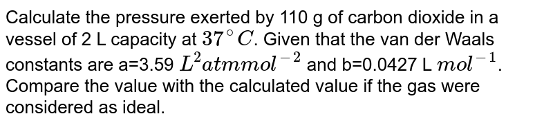 Calculate the pressure exerted by 110 g of carbon dioxide in a vessel of 2 L capacity at `37^(@)C`. Given that the van der Waals constants are a=3.59 `L^(2) atm mol^(-2)` and b=0.0427 L `mol^(-1)`. Compare the value with the calculated value if the gas were considered as ideal.