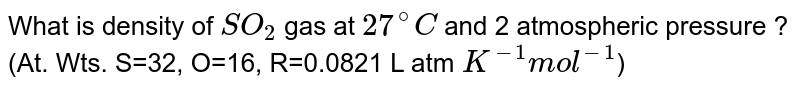 What  is density of `SO_(2)` gas at `27^(@)C` and 2 atmospheric pressure ? (At. Wts. S=32, O=16, R=0.0821 L atm `K^(-1)mol^(-1)`)
