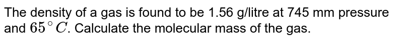 The density of a gas is found to be 1.56 g/litre at 745 mm pressure and `65^(@)C`. Calculate the molecular mass of the gas.