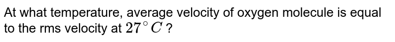 At what temperature, average velocity of oxygen molecule is equal to the rms velocity at `27^(@)C` ?