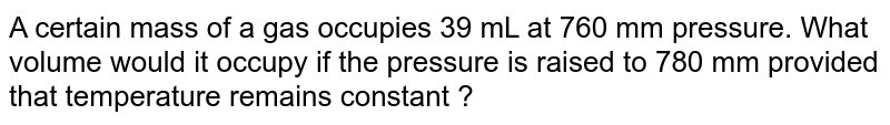 A certain mass of a gas occupies 39 mL at 760 mm pressure. What volume would it occupy if the pressure is raised to 780 mm provided that temperature remains constant ?