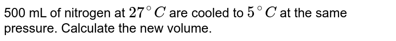 500 mL of nitrogen at `27^(@)C` are cooled to `5^(@)C` at the same pressure. Calculate the new volume.