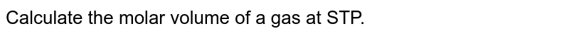 Calculate the molar volume of a gas at STP.