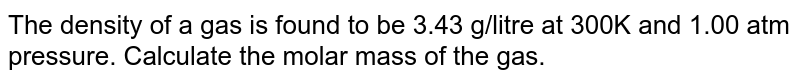 The density of a gas is found to be 3.43 g/litre at 300K and 1.00 atm pressure. Calculate the molar mass of the gas.