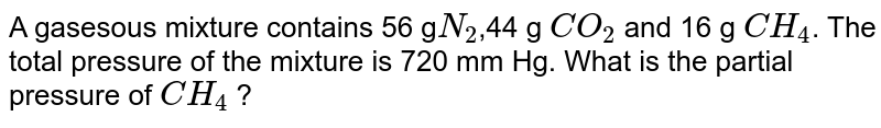 A gasesous mixture contains 56 g`N_(2)`,44 g `CO_(2)` and 16 g `CH_(4)`. The total pressure of the mixture is 720 mm Hg. What is the partial pressure of `CH_(4)` ?