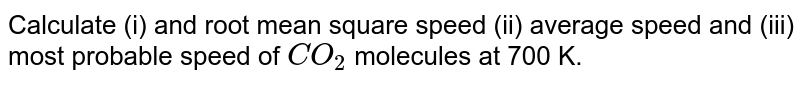Calculate (i) and root mean square speed (ii) average speed and (iii) most probable speed of `CO_(2)` molecules at 700 K.