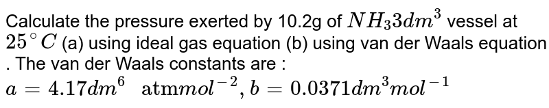 """Calculate the pressure exerted by 10.2g of `NH_(3) dm^(3)` vessel at `25^(@)C` (a) using ideal gas equation (b) using van der Waals equation . The van der Waals constants are : `a=4.17 dm^(6)"""" atm""""mol^(-2),b=0.0371 dm^(3)mol^(-1)`"""