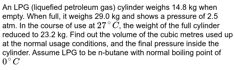 An LPG (liquefied petroleum gas) cylinder weighs 14.8 kg when empty. When full, it weighs 29.0 kg and shows a pressure of 2.5 atm. In the course of use at `27^(@)C`, the weight of the full cylinder reduced to 23.2 kg. Find out the volume of the cubic metres used up at the normal usage conditions, and the final pressure inside the cylinder. Assume LPG to be n-butane with normal boiling point of `0^(@)C`