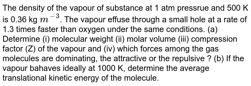 The density of the vapour of substance at 1 atm pressrue and 500 K is 0.36 kg `m^(-3)`. The vapour effuse through a small hole at a rate of 1.3 times faster than oxygen under the same conditions. (a) Determine (i) molecular weight (ii) molar volume (iii) compression factor (Z) of the vapour and (iv) which forces among the gas molecules are dominating, the attractive or the repulsive ? (b) If the vapour bahaves ideally at 1000 K, determine the average translational kinetic energy of the molecule.