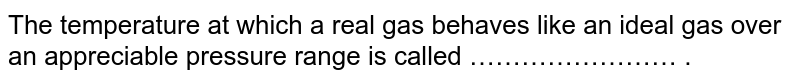 The temperature at which a real gas behaves like an ideal gas over an appreciable pressure range is called …………………… .