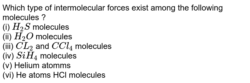 Which type of intermolecular forces exist among the following molecules ?  <br> (i) `H_(2)S` molecules <br> (ii) `H_(2)O` molecules <br> (iii) `CL_(2)` and `C Cl_(4)` molecules <br> (iv) `SiH_(4)` molecules <br> (v) Helium atomms <br> (vi) He atoms HCl molecules