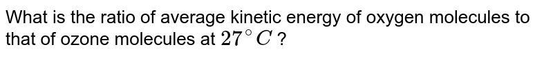 What is the ratio of average kinetic energy of oxygen molecules to that of ozone molecules at `27^(@)C` ?