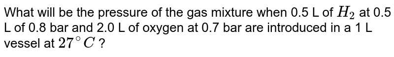 What will be the pressure of the gas mixture when 0.5 L of `H_(2)` at 0.5 L of 0.8 bar and 2.0 L of oxygen at 0.7 bar are introduced in a 1 L vessel at `27^(@)C` ?