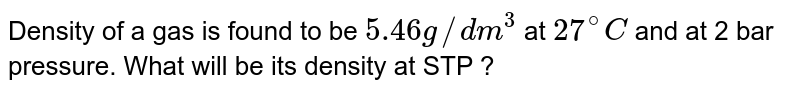 Density of a gas is found to be `5.46 g//dm^(3)` at `27^(@)C` and at 2 bar pressure. What will be its density at STP ?