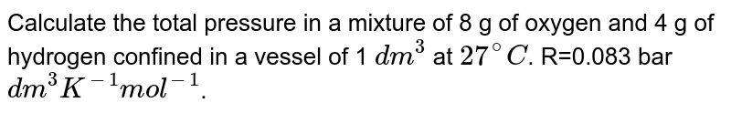 Calculate the total pressure in a mixture of 8 g of oxygen and 4 g of hydrogen confined in a vessel of 1 `dm^(3)` at `27^(@)C`. R=0.083 bar `dm^(3)K^(-1)mol^(-1)`.