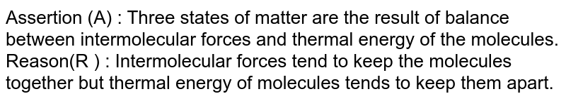 Assertion (A) : Three states of matter are the result of  balance between intermolecular forces and thermal energy of the molecules. <br> Reason(R ) : Intermolecular forces tend to keep the molecules together but thermal energy of molecules tends to keep them apart.