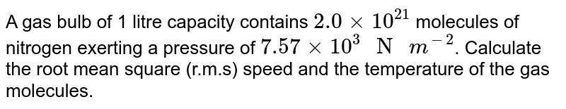 """A gas bulb of 1 litre capacity contains `2.0xx10^(21)` molecules of nitrogen exerting a pressure of `7.57xx10^(3)"""" N """"m^(-2)`. Calculate the root mean square (r.m.s) speed and the temperature of the gas molecules."""