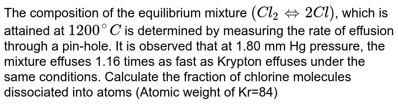 The composition of  the equilibrium mixture `(Cl_(2)hArr2Cl)`, which is attained at `1200^(@)C` is determined by measuring the rate of effusion through a pin-hole. It is observed that at 1.80 mm Hg pressure, the mixture effuses 1.16 times as fast as Krypton effuses under the same conditions. Calculate the fraction of chlorine molecules dissociated into atoms (Atomic weight of Kr=84)