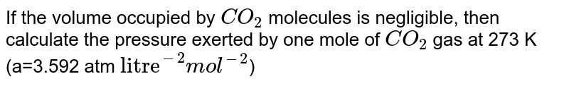 """If the volume occupied by `CO_(2)` molecules is negligible, then calculate the pressure exerted by one mole of `CO_(2)` gas at 273 K (a=3.592 atm `""""litre""""^(-2)mol^(-2)`)"""