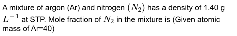 A mixture of argon (Ar) and nitrogen `(N_(2))` has a density of 1.40 g `L^(-1)` at STP. Mole fraction of `N_(2)` in the mixture is (Given atomic mass of Ar=40)