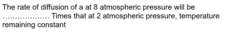 The rate of diffusion of a at 8 atmospheric pressure will be ………………. Times that at 2 atmospheric pressure, temperature remaining constant