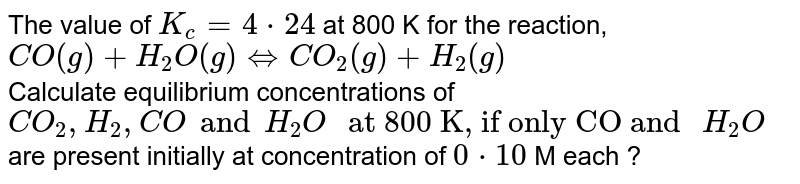 """The value of `K_(c) = 4* 24` at 800 K for the reaction, <br> ` CO (g) + H_(2)O (g) hArr CO_(2) (g) + H_(2) (g)` <br>  Calculate equilibrium concentrations of `CO_(2) , H_(2) , CO and H_(2) O """" at 800 K, if only CO and """" H_(2)O ` are present initially at concentration of ` 0*10` M each ?"""