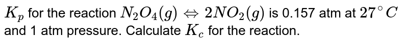 `K_(p)` for the reaction `N_(2)O_(4)(g) hArr 2NO_(2) (g)` is 0.157 atm at `27^(@)C` and 1 atm pressure. Calculate `K_(c)` for the reaction.