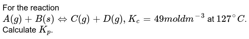 For the reaction `A(g) + B(s) hArr C (g)  + D (g), K_(c) = 49 mol dm^(-3)` at `127^(@)C`. Calculate `K_(p)`.