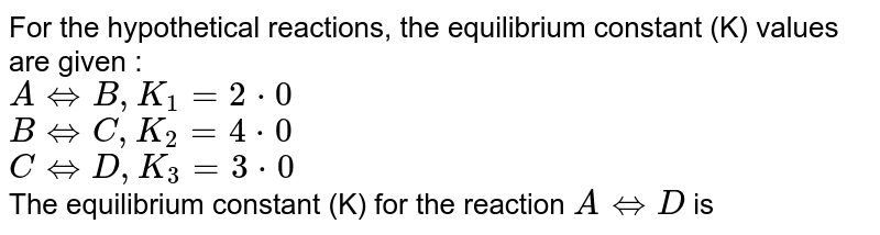 For the hypothetical reactions, the equilibrium constant (K) values are given : <br> `A hArr B , K_(1) = 2*0` <br> `B hArr C , K_(2) = 4*0` <br> `C hArr D , K_(3) = 3*0` <br> The equilibrium constant (K) for the reaction `A hArr D` is