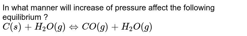 In what manner will increase of pressure affect the following equilibrium ? <br> `C(s) + H_(2)O (g) hArr CO(g) + H_(2) O (g)`